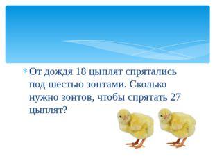 От дождя 18 цыплят спрятались под шестью зонтами. Сколько нужно зонтов, чтобы