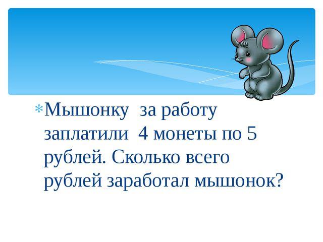 Мышонку за работу заплатили 4 монеты по 5 рублей. Сколько всего рублей зарабо...