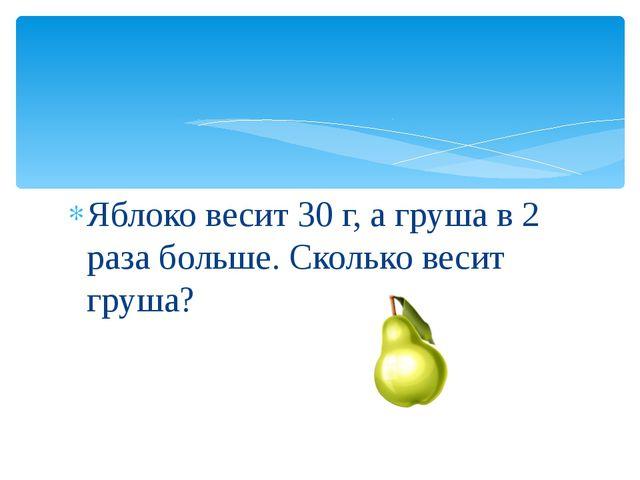Яблоко весит 30 г, а груша в 2 раза больше. Сколько весит груша?
