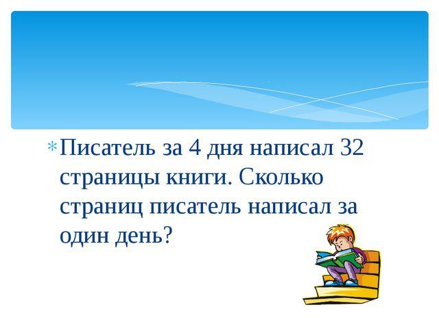 Писатель за 4 дня написал 32 страницы книги. Сколько страниц писатель написал...