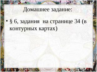 Домашнее задание: § 6, задания на странице 34 (в контурных картах)