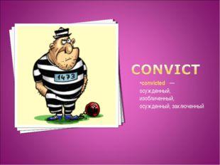 convicted —осужденный, изобличенный, осужденный, заключенный