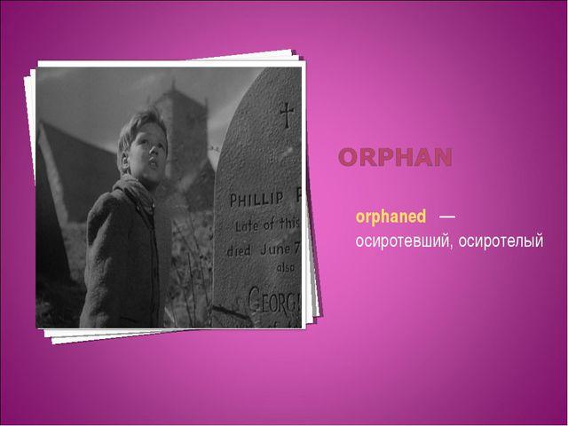 orphaned —осиротевший, осиротелый