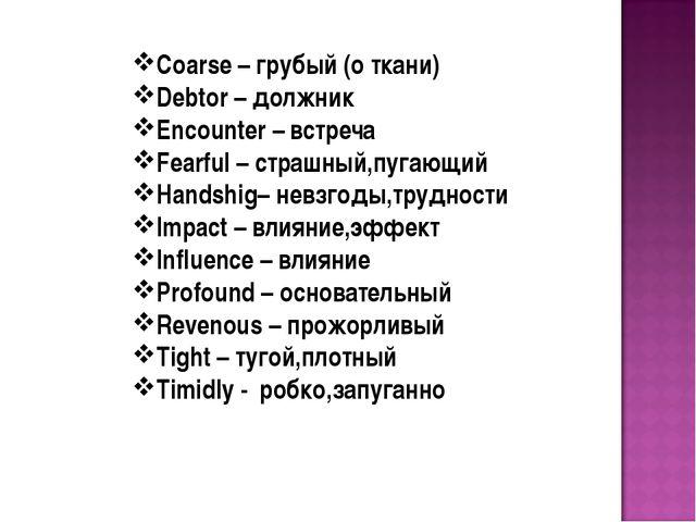 Coarse – грубый (о ткани) Debtor – должник Encounter – встреча Fearful – стра...