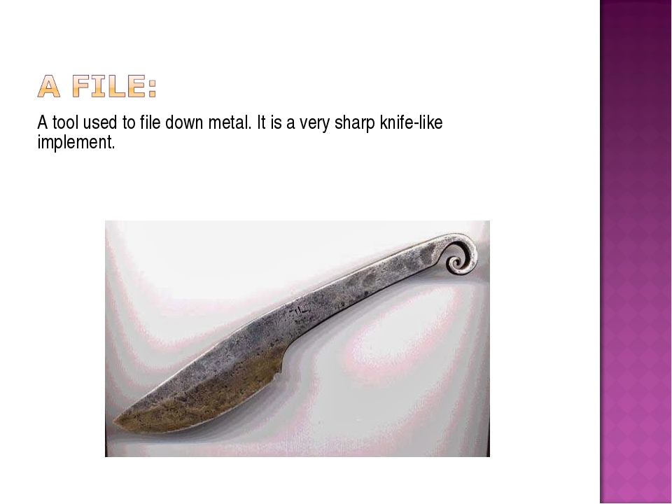 A tool used to file down metal. It is a very sharp knife-like implement.