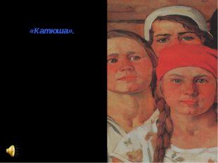 Особенна история создания песни «Катюша». В годы Великой Отечественной войны