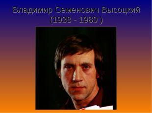 Владимир Семенович Высоцкий (1938 - 1980 )