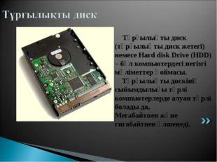 Тұрғылықты диск (тұрғылықты диск жетегі) немесе Hard disk Drive (HDD) – бұл