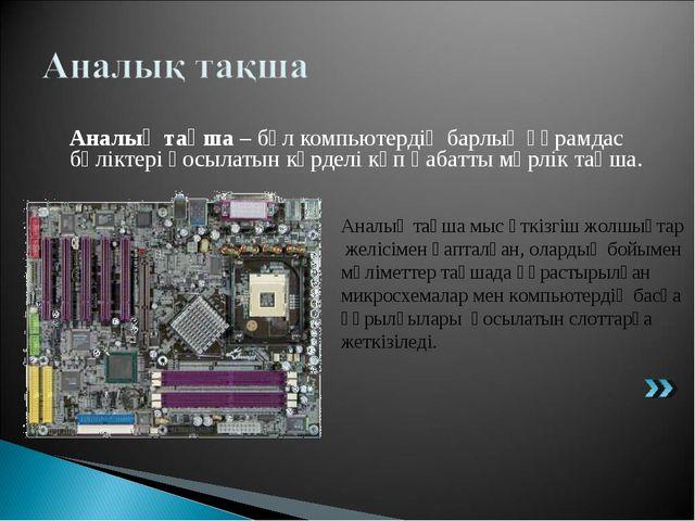 Аналық тақша – бұл компьютердің барлық құрамдас бөліктері қосылатын күрделі...