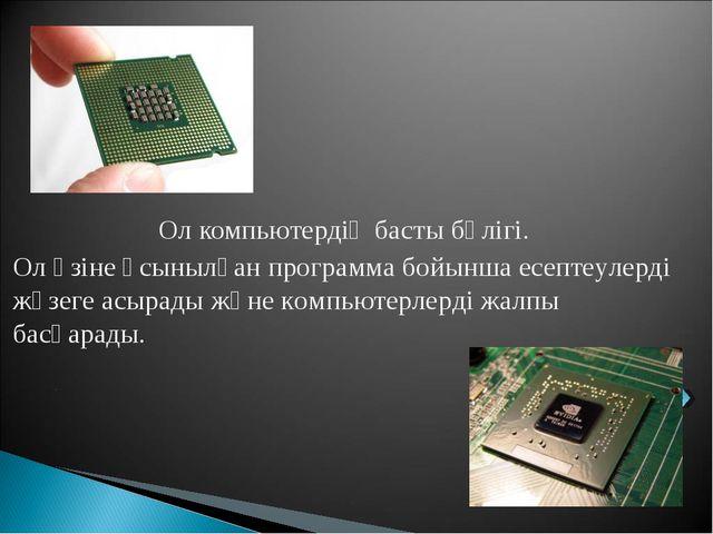 Ол компьютердің басты бөлігі. Ол өзіне ұсынылған программа бойынша есептеулер...