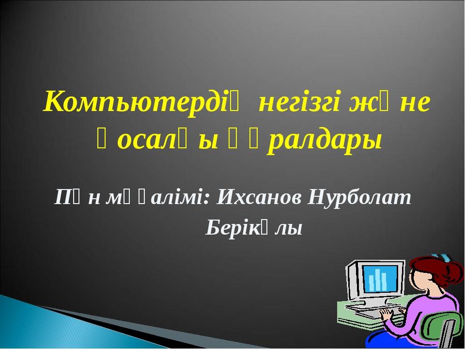 Компьютердің негізгі және қосалқы құралдары Пән мұғалімі: Ихсанов Нурболат Бе...