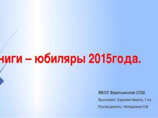 Книги – юбиляры 2015года. МБОУ Веретьинская СОШ. Выполнил: Карпеев Никита, 7