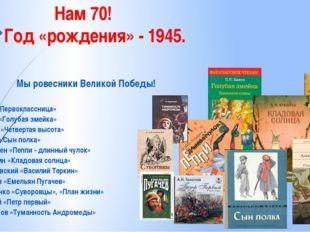 Нам 70! Год «рождения» - 1945. Мы ровесники Великой Победы! А.Барто «Первокл