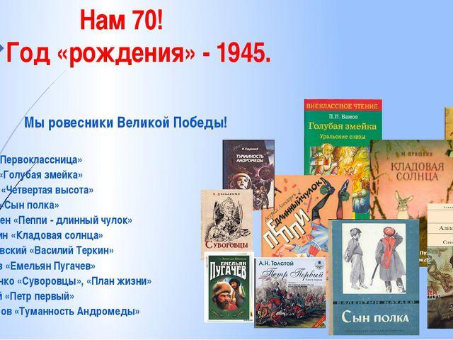 Нам 70! Год «рождения» - 1945. Мы ровесники Великой Победы! А.Барто «Первокл...