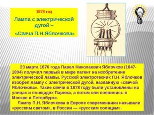 1878 год Лампа с электрической дугой – «Свеча П.Н.Яблочкова» 23 марта 1876 го