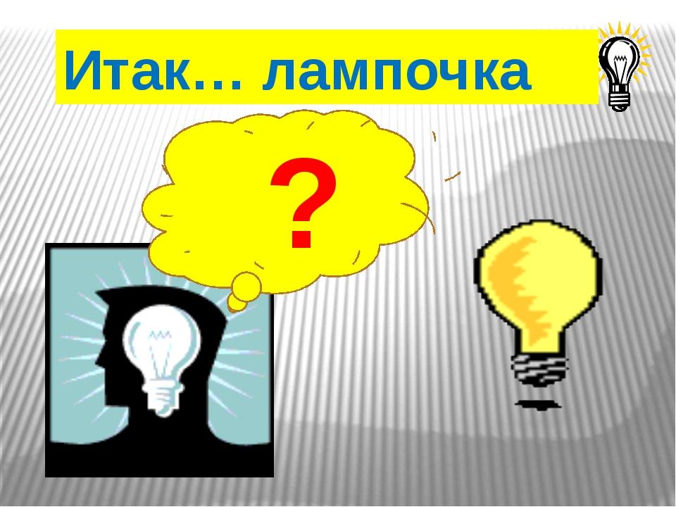 Итак… лампочка ?