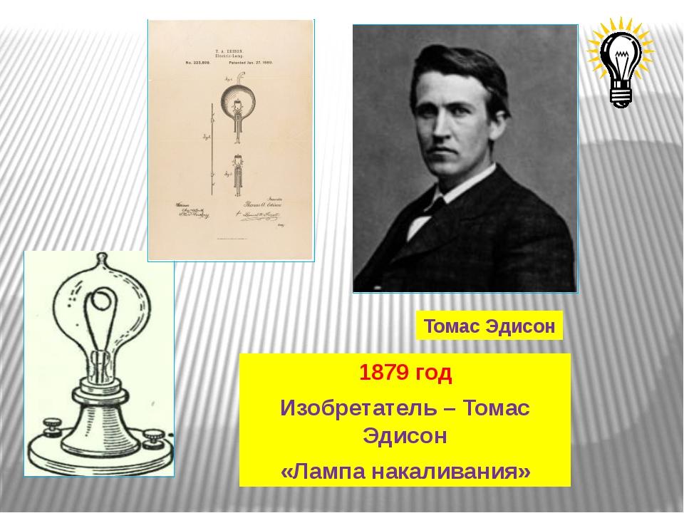 Томас Эдисон 1879 год Изобретатель – Томас Эдисон «Лампа накаливания»