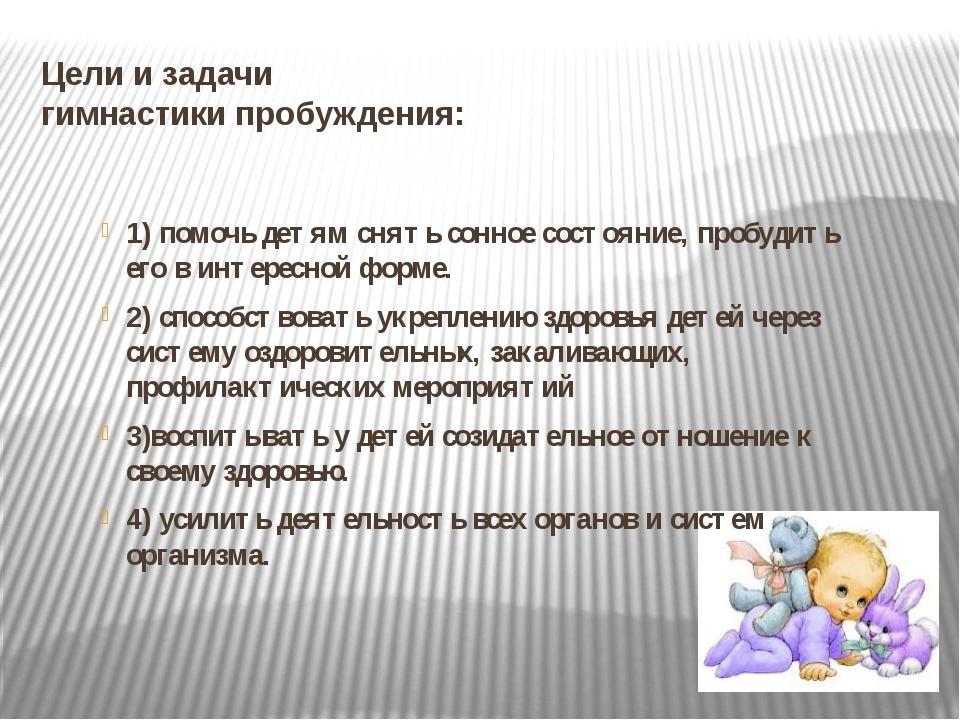 Цели и задачи гимнастики пробуждения: 1) помочь детям снять сонное состояние,...