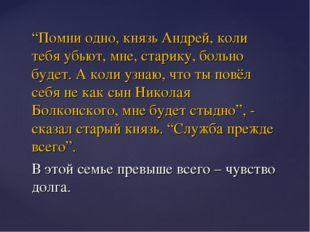 """""""Помни одно, князь Андрей, коли тебя убьют, мне, старику, больно будет. А кол"""
