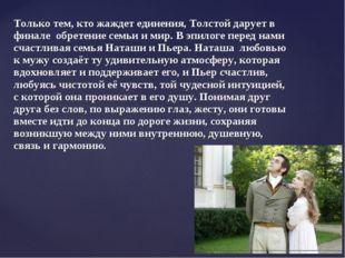 Только тем, кто жаждет единения, Толстой дарует в финале обретение семьи и ми