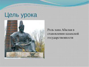 Цель урока Роль хана Абылая в становлении казахской государственности