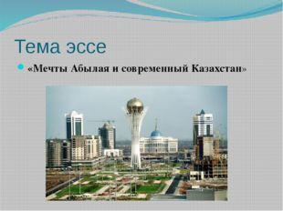 Тема эссе «Мечты Абылая и современный Казахстан»
