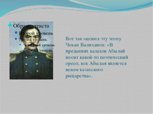 Вот так оценил эту эпоху Чокан Валиханов: «В преданиях казахов Абылай носит к