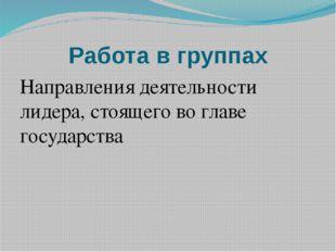 Работа в группах Направления деятельности лидера, стоящего во главе государства