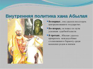 Внутренняя политика хана Абылая Во-первых , ему удалось воссоздать централизо