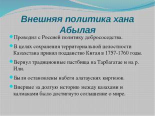 Внешняя политика хана Абылая Проводил с Россией политику добрососедства. В це