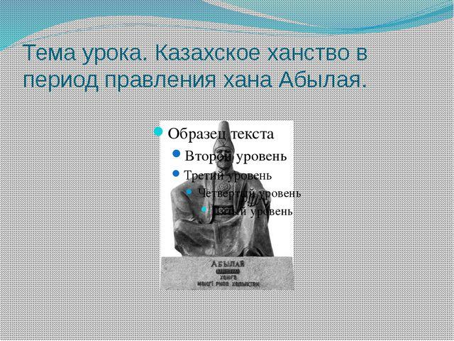 Тема урока. Казахское ханство в период правления хана Абылая.