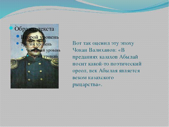 Вот так оценил эту эпоху Чокан Валиханов: «В преданиях казахов Абылай носит к...