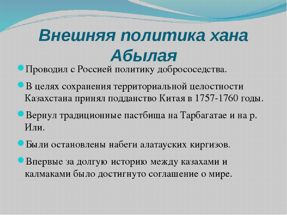Внешняя политика хана Абылая Проводил с Россией политику добрососедства. В це...