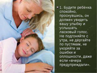 1. Будите ребёнка спокойно, проснувшись, он должен увидеть вашу улыбку и услы