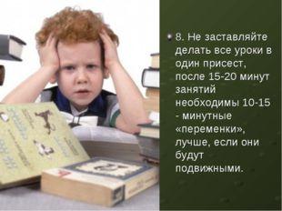 8. Не заставляйте делать все уроки в один присест, после 15-20 минут занятий