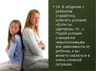 10. В общении с ребёнком старайтесь избегать условий: «Если ты сделаешь, то..