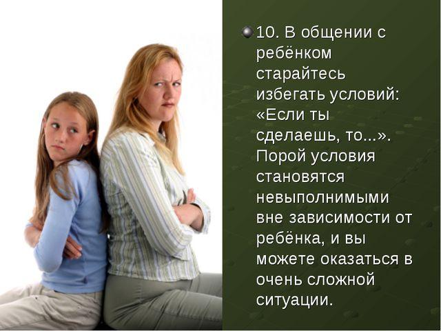 10. В общении с ребёнком старайтесь избегать условий: «Если ты сделаешь, то.....