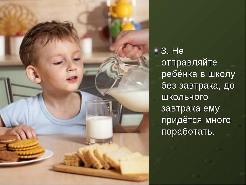 3. Не отправляйте ребёнка в школу без завтрака, до школьного завтрака ему при...