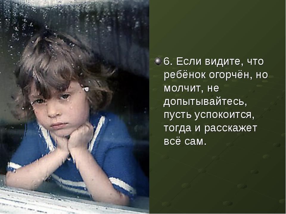 6. Если видите, что ребёнок огорчён, но молчит, не допытывайтесь, пусть успок...