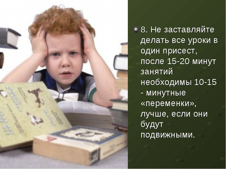 8. Не заставляйте делать все уроки в один присест, после 15-20 минут занятий...