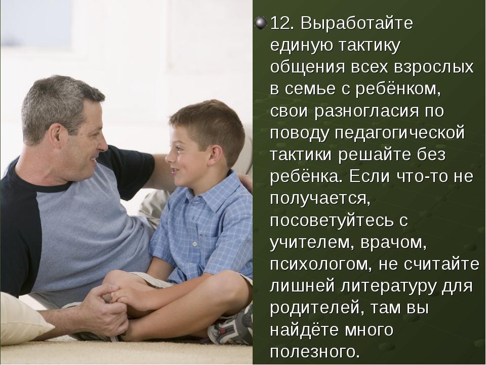 12. Выработайте единую тактику общения всех взрослых в семье с ребёнком, свои...