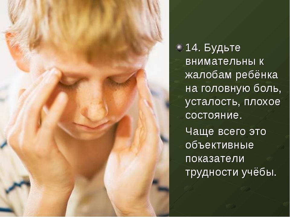 14. Будьте внимательны к жалобам ребёнка на головную боль, усталость, плохое...