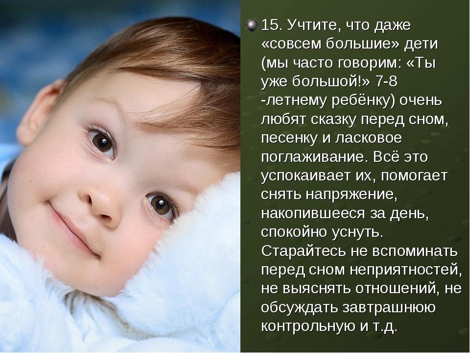 15. Учтите, что даже «совсем большие» дети (мы часто говорим: «Ты уже большой...