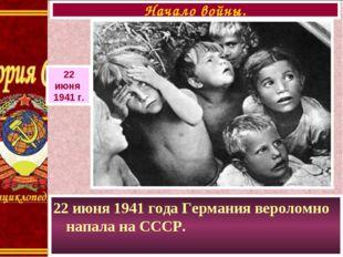 22 июня 1941 года Германия вероломно напала на СССР. Начало войны. 22 июня 19