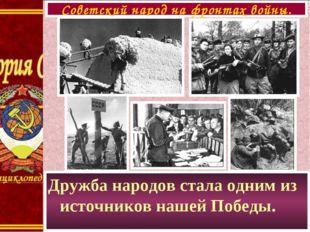 Дружба народов стала одним из источников нашей Победы. Советский народ на фро
