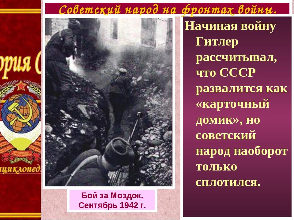 Начиная войну Гитлер рассчитывал, что СССР развалится как «карточный домик»,...