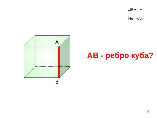 АВ - ребро куба? А В 9 Да « _» Нет «/\»