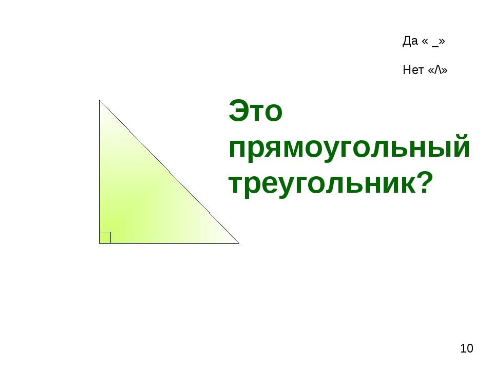 Это прямоугольный треугольник? 10 Да « _» Нет «/\»