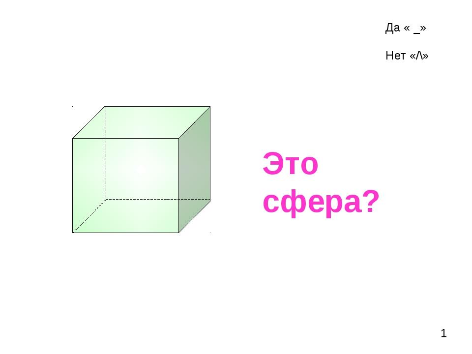 Это сфера? 1 Да « _» Нет «/\»