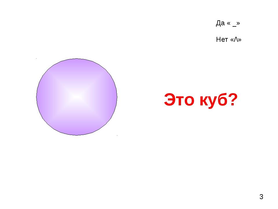 Это куб? 3 Да « _» Нет «/\»